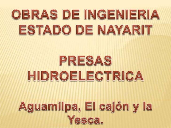 OBRAS DE INGENIERIA<br />ESTADO DE NAYARIT<br />PRESAS<br />HIDROELECTRICA<br />Aguamilpa, El cajón y la Yesca.<br />