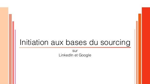 sur LinkedIn et Google Initiation aux bases du sourcing