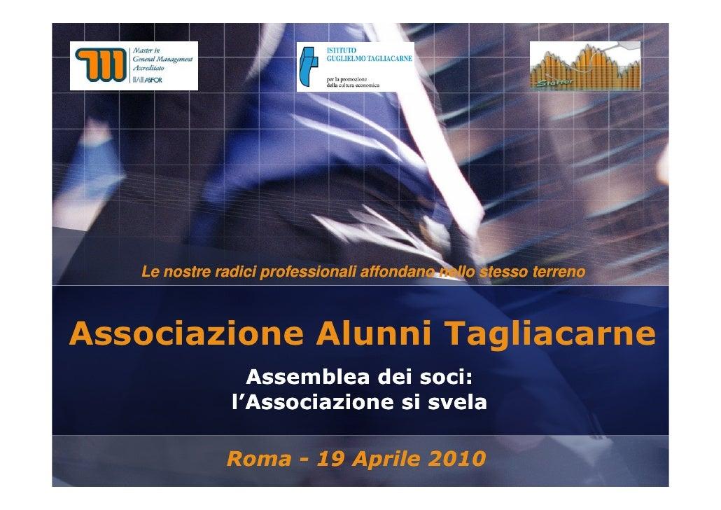 Associazione Alunni Tagliacarne  Assemblea dei soci:  l'Associazione si svela Roma - 19 Aprile 2010 Le nostre radici profe...