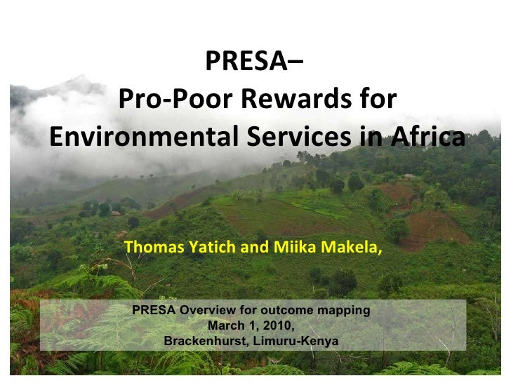 PRESA–  Pro-Poor Rewards for Environmental Services in Africa Thomas Yatich and Miika Makela,  PRESA Overview for outcome ...