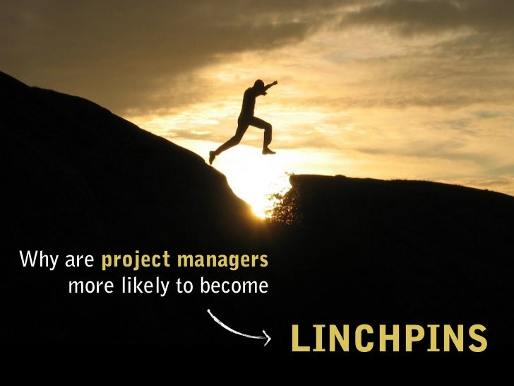 Why are project managers    more likely to become                            LINCHPINS