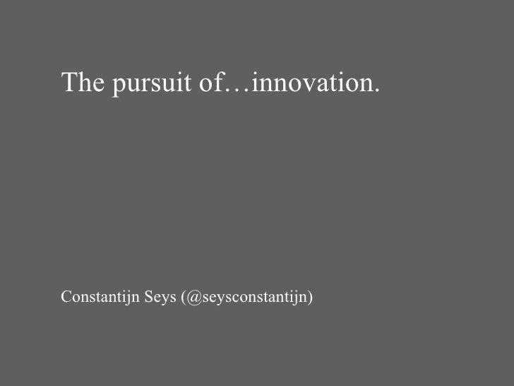 The pursuit of…innovation. Constantijn Seys (@seysconstantijn)