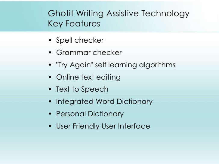 assistive technology for writing Label maker - a label maker is a mini computer printer with a built in keyboard device when one punches in the word that they wish to spell on the keyboard, the label maker prints the word out on adhesive paper when the word is printed, students can use the label to identify what they are trying to write.