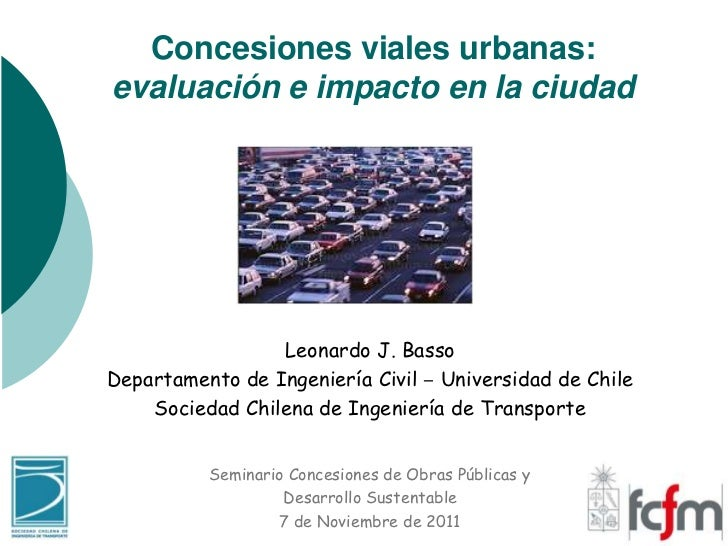 Concesiones viales urbanas:evaluación e impacto en la ciudad                 Leonardo J. BassoDepartamento de Ingeniería C...