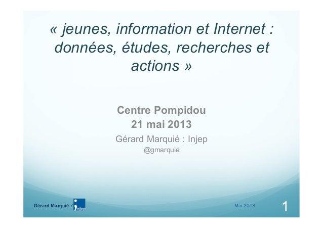 Gérard Marquié /1« jeunes, information et Internet :données, études, recherches etactions »Centre Pompidou21 mai 2013Gérar...