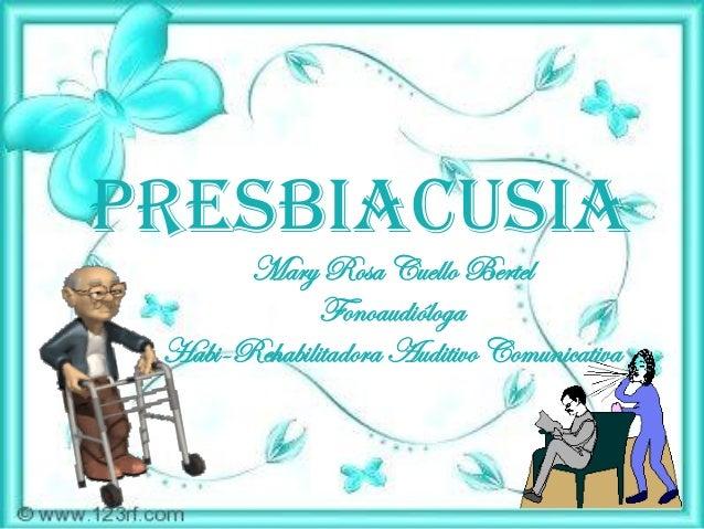 Presbiacusia       Mary Rosa Cuello Bertel              Fonoaudióloga Habi-Rehabilitadora Auditivo Comunicativa