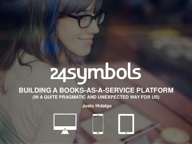 BUILDING A BOOKS-AS-A-SERVICE PLATFORM (IN A QUITE PRAGMATIC AND UNEXPECTED WAY FOR US) Justo Hidalgo