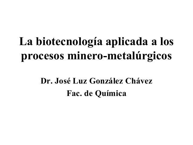 La biotecnología aplicada a losprocesos minero-metalúrgicos    Dr. José Luz González Chávez           Fac. de Química
