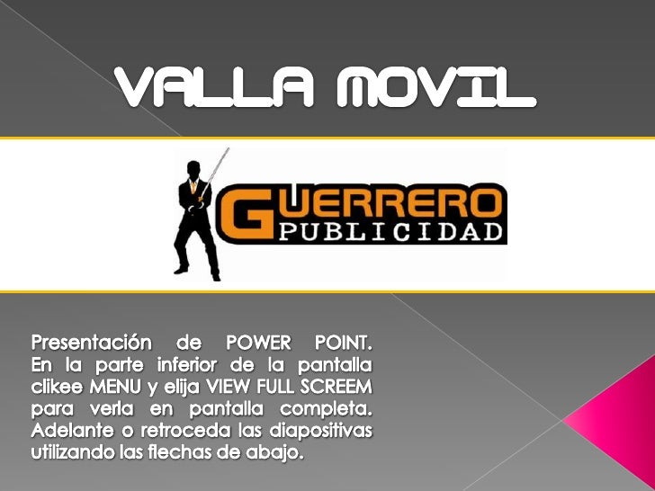 VALLA MOVIL <br />Presentación de POWER POINT.  En la parte inferior de la pantallaclikee MENU y elija VIEW FULL SCREEM pa...