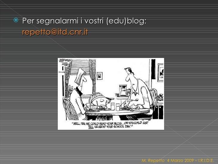 <ul><li>Per segnalarmi i vostri (edu)blog: [email_address]   </li></ul>M. Repetto  4 Marzo 2009 – I.R.I.D.E.