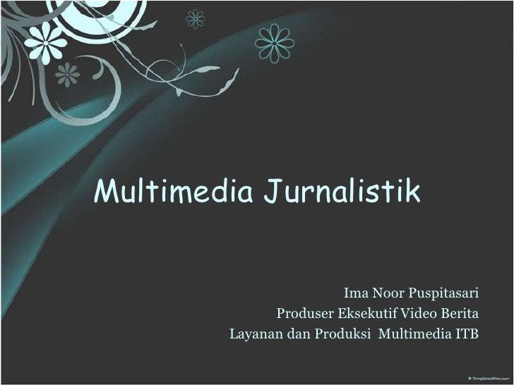 MultimediaJurnalistik<br />ImaNoorPuspitasari<br />ProduserEksekutifVideoBerita<br />Layanan dan ProduksiMultimedia ITB<br />