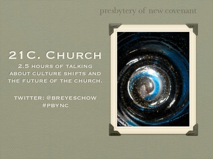 presbytery of new covenant21C. Church   2.5 hours of talkingabout culture shifts andthe future of the church. twitter: @br...