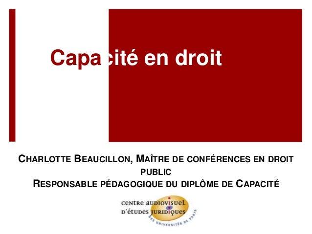 Capacité en droit CHARLOTTE BEAUCILLON, MAÎTRE DE CONFÉRENCES EN DROIT PUBLIC RESPONSABLE PÉDAGOGIQUE DU DIPLÔME DE CAPACI...