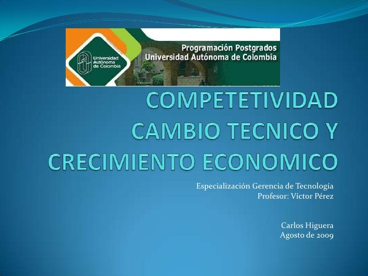 COMPETETIVIDAD CAMBIO TECNICO Y CRECIMIENTO ECONOMICO<br />Especialización Gerencia de Tecnología<br />Profesor: Víctor Pé...
