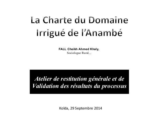 Kolda, 29 Septembre 2014 Atelier de restitution générale et de Validation des résultats du processus FALL Cheikh Ahmed Kha...
