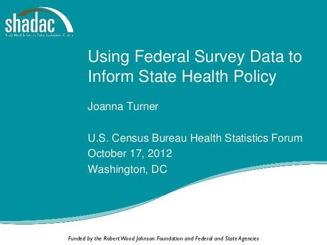 Using Federal Survey Data to       Inform State Health Policy       Joanna Turner       U.S. Census Bureau Health Statisti...