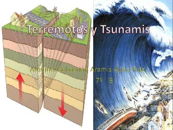 Terremotos y Tsunamis<br />Alumno: Sebastián Aramís Ayala Ruiz<br />                      7º ``B``<br />