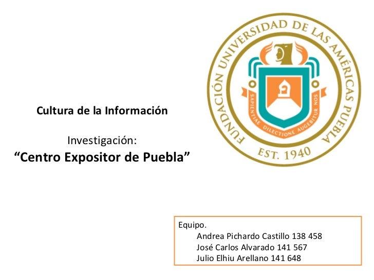 """Cultura de la Información Investigación: """" Centro Expositor de Puebla"""" Equipo. Andrea Pichardo Castillo 138 458 José Carlo..."""