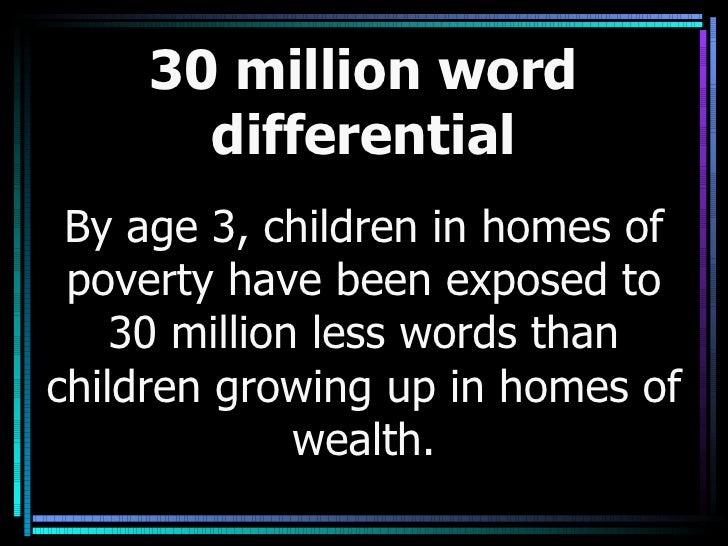 30 million word differential By age 3, children in homes of poverty have been exposed to 30 million less words than childr...