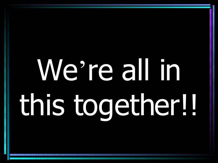 We ' re all in this together!!