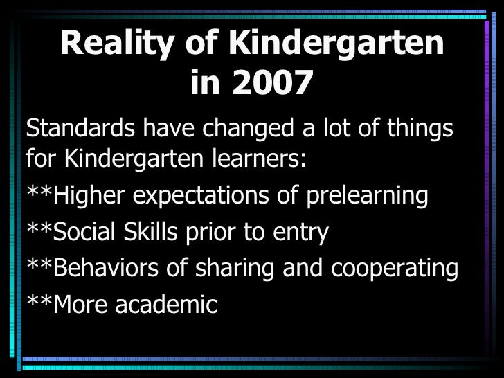 Reality of Kindergarten in 2007 Standards have changed a lot of things for Kindergarten learners: **Higher expectations of...