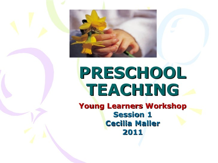PRESCHOOL TEACHING Young Learners Workshop Session 1 Cecilia Maller 2011