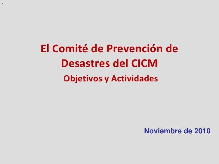 .-     El Comité de Prevención de         Desastres del CICM         Objetivos y Actividades                            No...