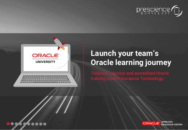 Launch your team's Oracle learning journey Tailored, relevant and accredited Oracle training from Prescience Technology.