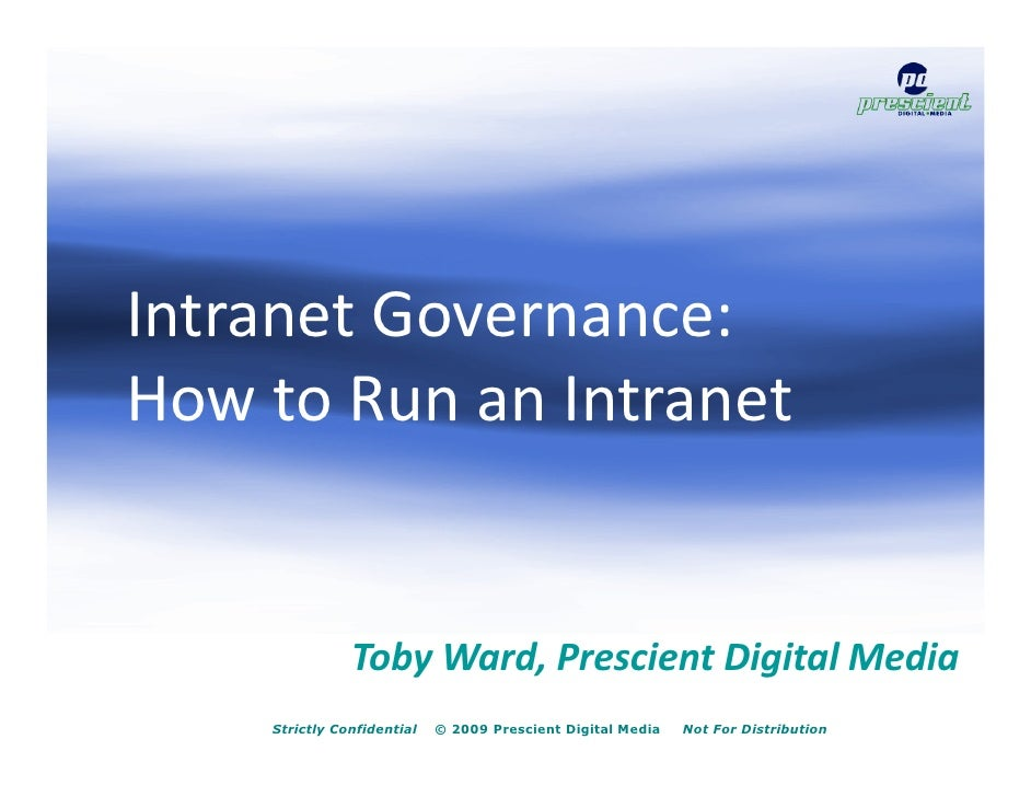 Intranet Governance: How to Run an Intranet                  Toby Ward, Prescient Digital Media     Strictly Confidential ...