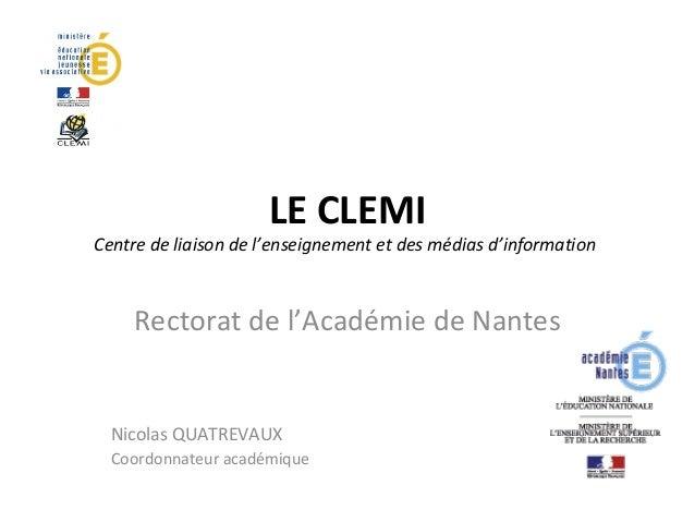 LE CLEMI  Centre de liaison de l'enseignement et des médias d'information  Rectorat de l'Académie de Nantes  Nicolas QUATR...