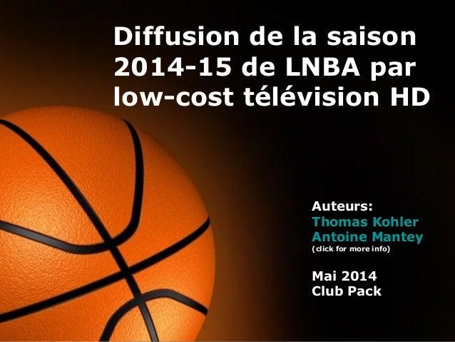 Page 1 Diffusion de la saison 2014-15 de LNBA par low-cost télévision HD Auteurs: Thomas Kohler Antoine Mantey (click for ...
