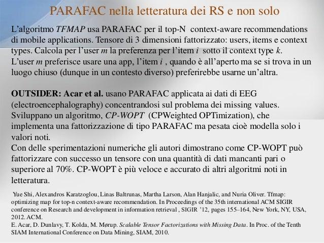 PARAFAC nella letteratura dei RS e non solo L'algoritmo TFMAP usa PARAFAC per il top-N context-aware recommendations di mo...