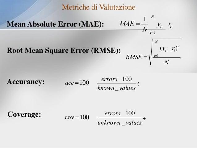 Metriche di Valutazione Mean Absolute Error (MAE):  1 N MAE = å yi - ri N i=1 N  Root Mean Square Error (RMSE):  å(y - r )...