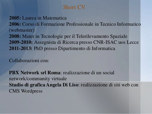 Short CV 2005: Laurea in Matematica 2006: Corso di Formazione Professionale in Tecnico Informatico (webmaster) 2008: Mater...