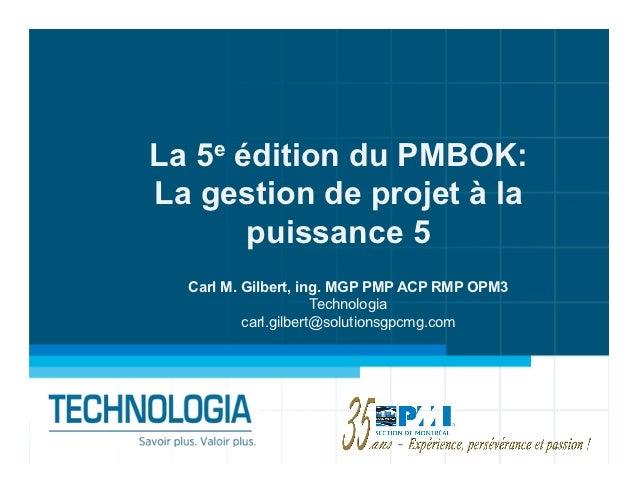 La 5e édition du PMBOK:La gestion de projet à la       puissance 5  Carl M. Gilbert, ing. MGP PMP ACP RMP OPM3            ...