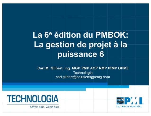 La 6e édition du PMBOK: La gestion de projet à la puissance 6 Carl M. Gilbert, ing. MGP PMP ACP RMP PfMP OPM3 Technologia ...