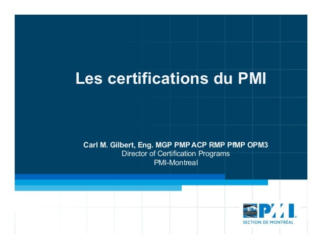 Les certifications du PMI Carl M. Gilbert, Eng. MGP PMP ACP RMP PfMP OPM3 Director of Certification Programs PMI-Montreal