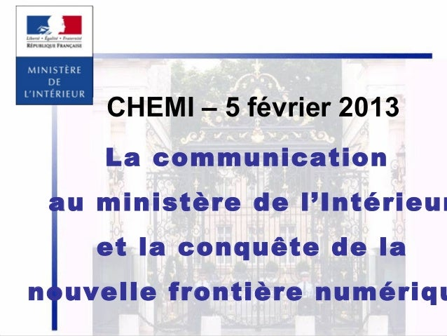CHEMI – 5 février 2013 La communication  au ministère de l'Intérieur et la conquête de la  nouvelle frontière numériqu 1