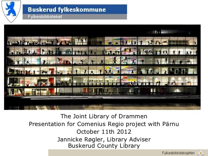 The Joint Library of DrammenPresentation for Comenius Regio project with Pärnu                 October 11th 2012          ...
