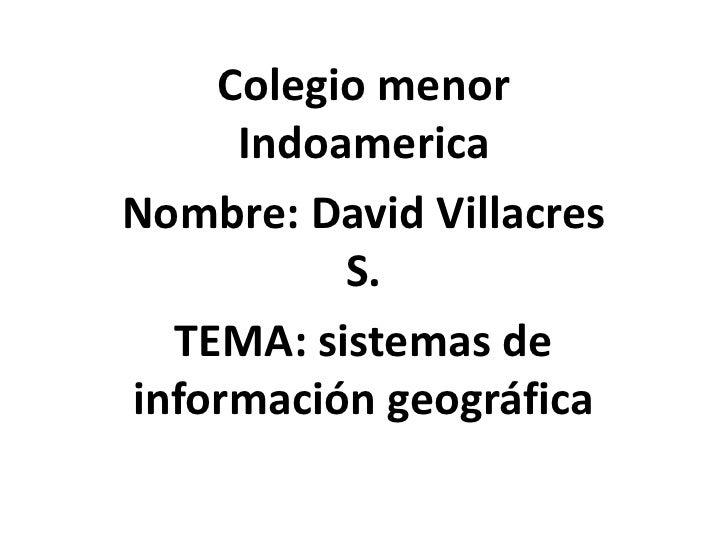 Colegio menor     IndoamericaNombre: David Villacres          S.  TEMA: sistemas deinformación geográfica