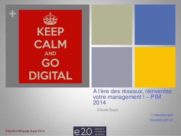 +  A l'ère des réseaux, réinventez  votre management ! – PIM  2014  Claude Super  @claudesuper  claudesuper.ch  PIM 2014 ©...