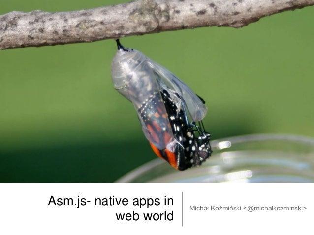 Asm.js- native apps in web world Michał Koźmiński <@michalkozminski>