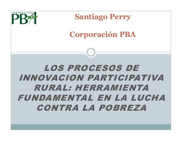 Santiago Perry        Corporación PBA    LOS PROCESOS DEINNOVACION PARTICIPATIVA   RURAL: HERRAMIENTAFUNDAMENTAL EN LA LUC...