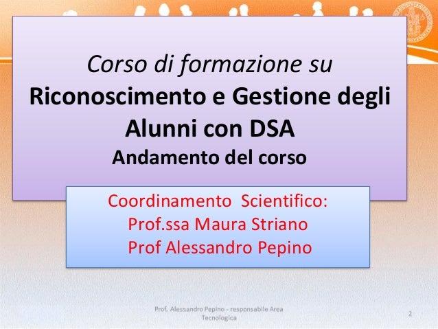 Corso di formazione su Riconoscimento e Gestione degli Alunni con DSA Andamento del corso Coordinamento Scientifico: Prof....