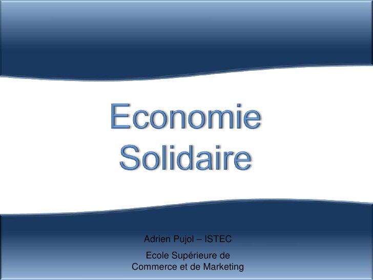 Economie <br />Solidaire<br />Adrien Pujol – ISTEC<br />Ecole Supérieure de Commerce et de Marketing<br />