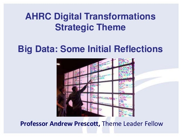 Professor Andrew Prescott, Theme Leader Fellow AHRC Digital Transformations Strategic Theme Big Data: Some Initial Reflect...
