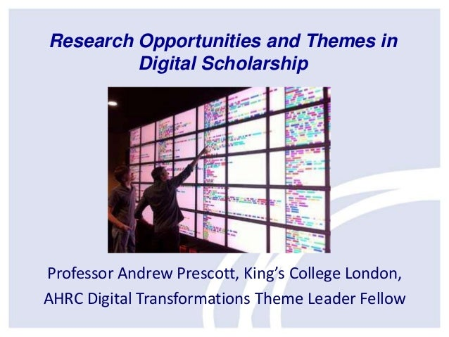 Research Opportunities and Themes in Digital Scholarship  Professor Andrew Prescott, King's College London, AHRC Digital T...