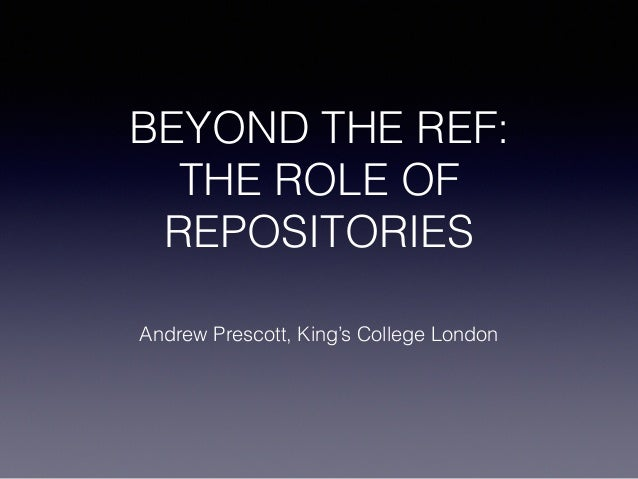 BEYOND THE REF: THE ROLE OF REPOSITORIES Andrew Prescott, King's College London
