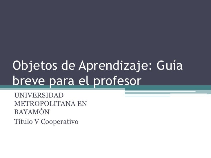 Objetos de Aprendizaje: Guíabrevepara el profesor<br />UNIVERSIDAD METROPOLITANA EN BAYAMÓN<br />Título V Cooperativo<br />