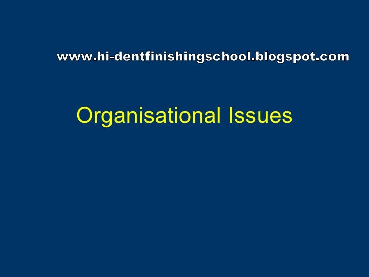 Organisational Issues www.hi-dentfinishingschool.blogspot.com